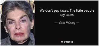 Leona Helmsley quote: We don't pay taxes. The little people pay taxes.